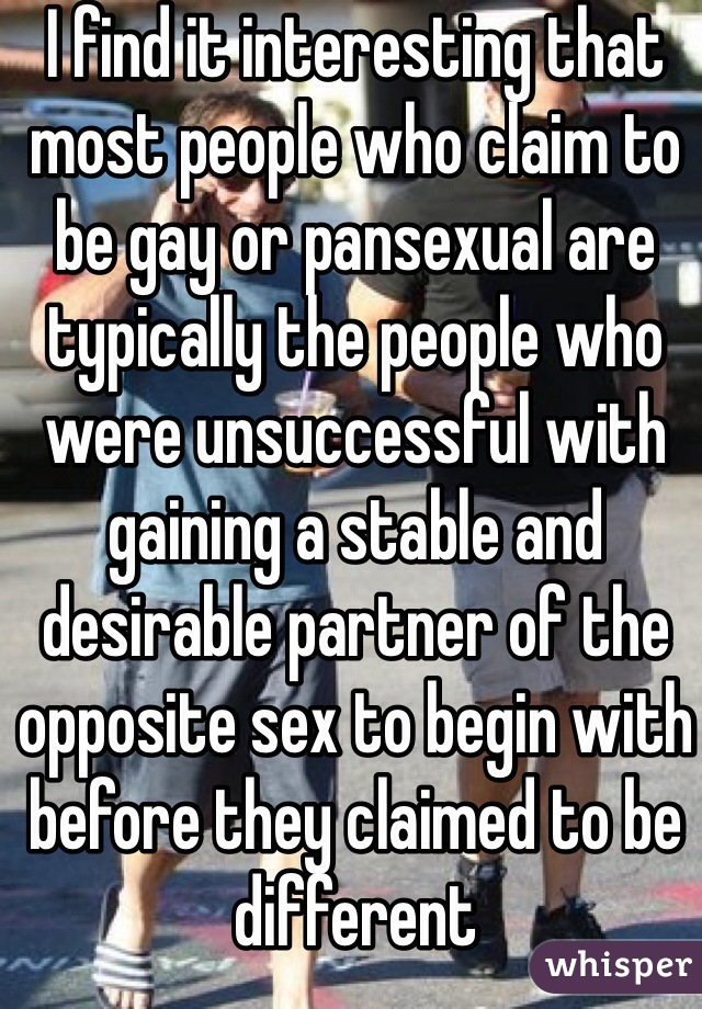 I find it interesting that most people who claim to be gay or pansexual are typically the people who were unsuccessful with gaining a stable and desirable partner of the opposite sex to begin with before they claimed to be different