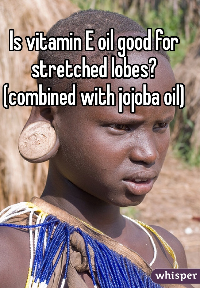 Is vitamin E oil good for stretched lobes? (combined with jojoba oil)