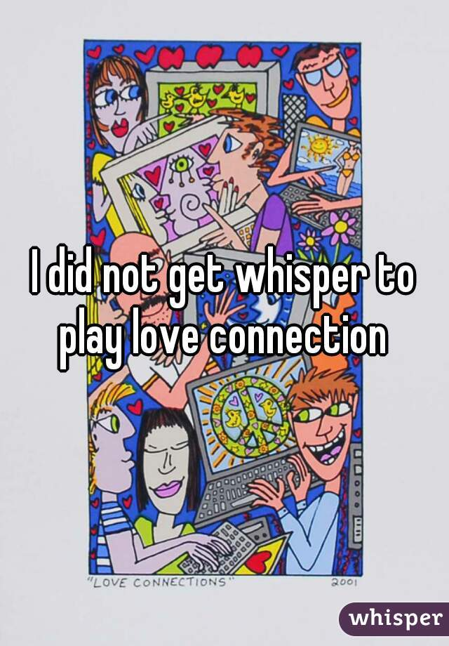 I did not get whisper to play love connection