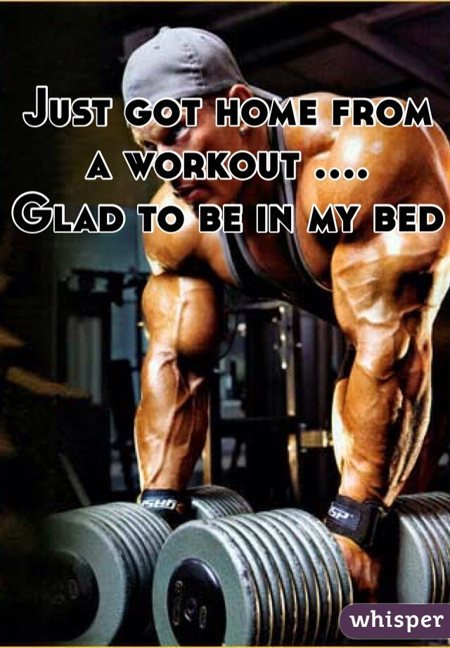 Just got home from a workout .... Glad to be in my bed
