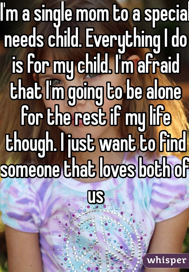I'm a single mom to a special needs child. Everything I do is for my child. I'm afraid that I'm going to be alone for the rest if my life though. I just want to find someone that loves both of us