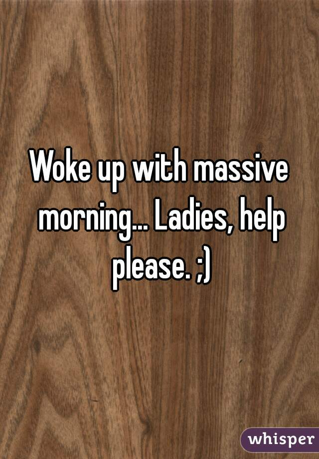 Woke up with massive morning... Ladies, help please. ;)