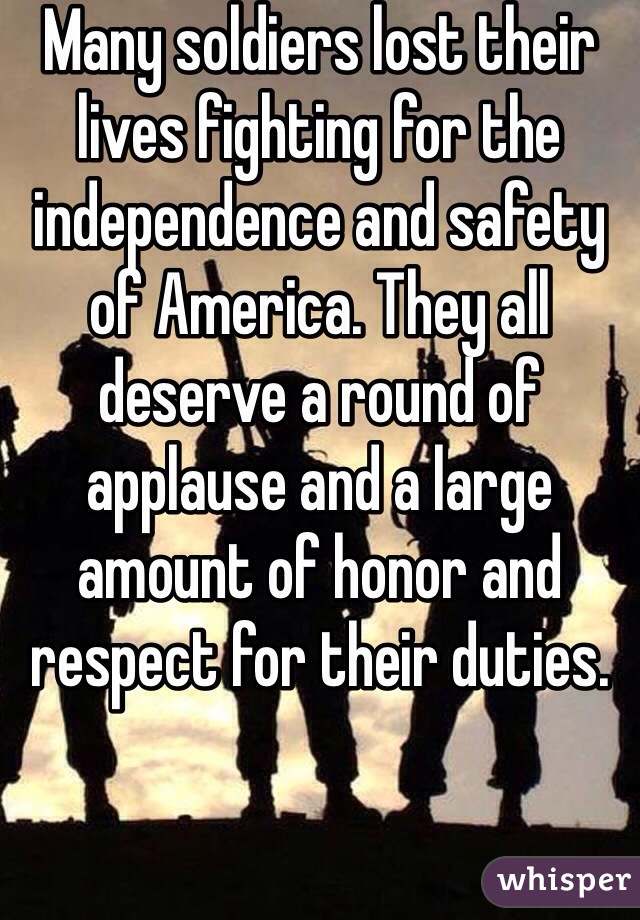 Many soldiers lost their lives fighting for the independence and safety of America. They all deserve a round of applause and a large amount of honor and respect for their duties.