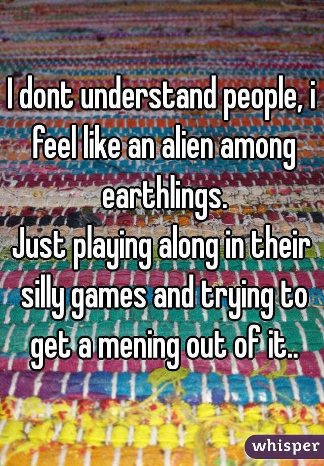 I dont understand people, i feel like an alien among earthlings. Just playing along in their silly games and trying to get a mening out of it..