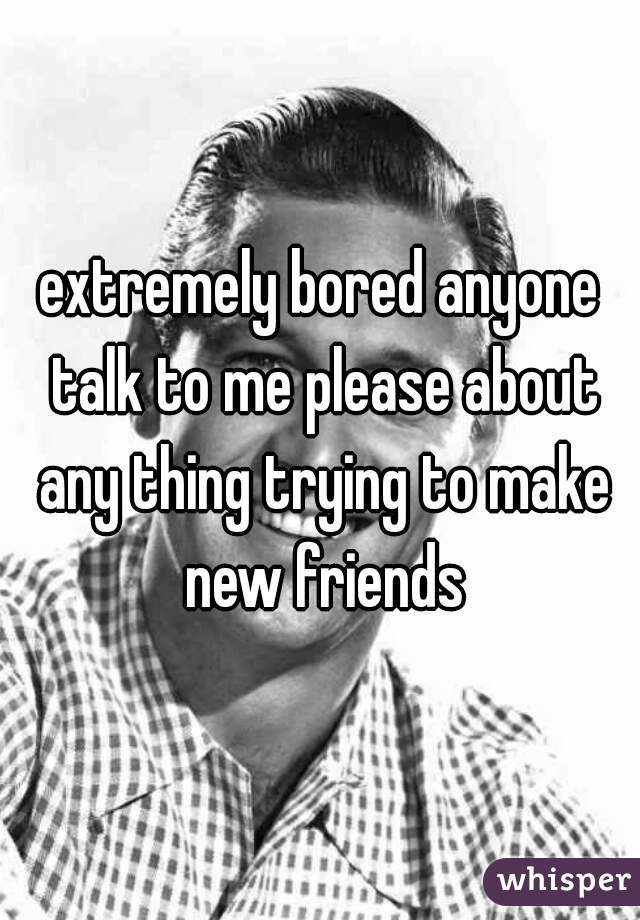 extremely bored anyone talk to me please about any thing trying to make new friends