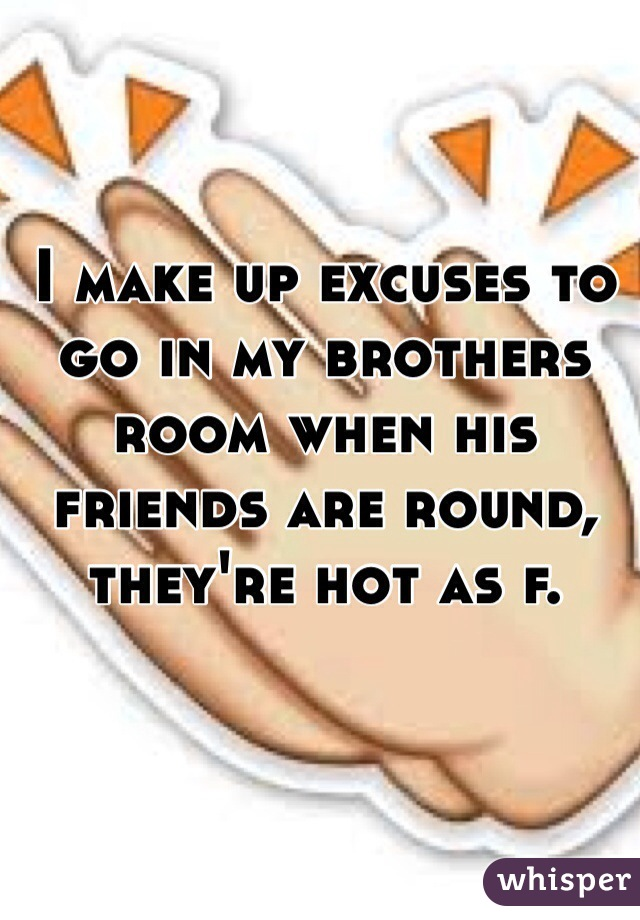 I make up excuses to go in my brothers room when his friends are round, they're hot as f.