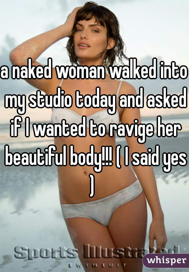 a naked woman walked into my studio today and asked if I wanted to ravige her beautiful body!!! ( I said yes )