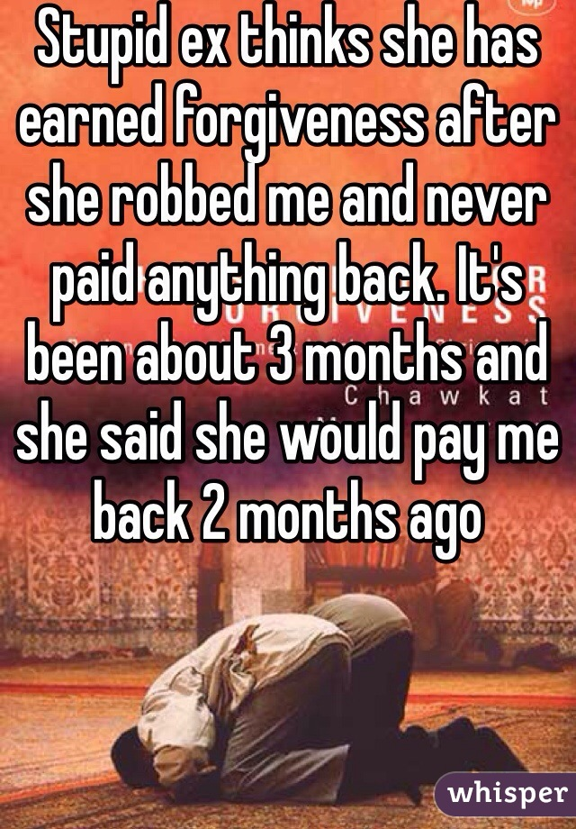 Stupid ex thinks she has earned forgiveness after she robbed me and never paid anything back. It's been about 3 months and she said she would pay me back 2 months ago