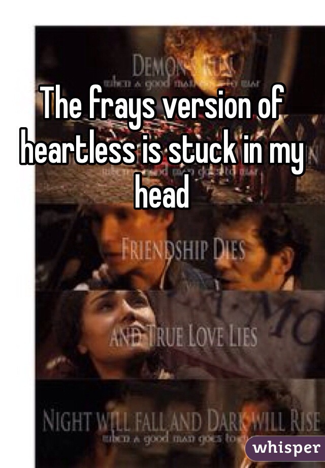 The frays version of heartless is stuck in my head