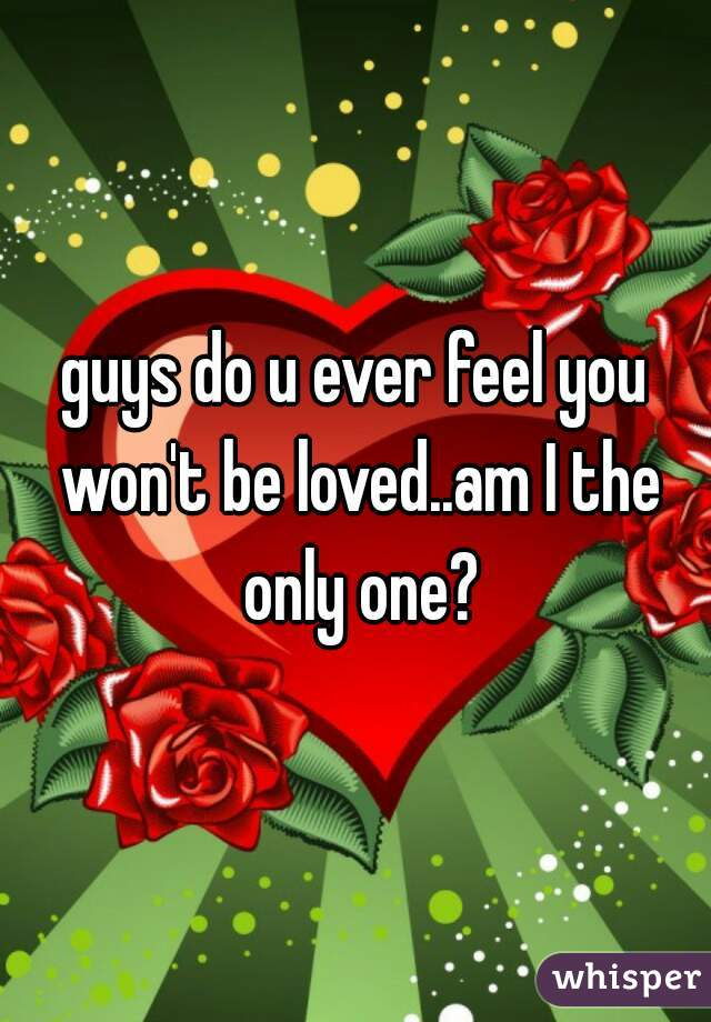 guys do u ever feel you won't be loved..am I the only one?
