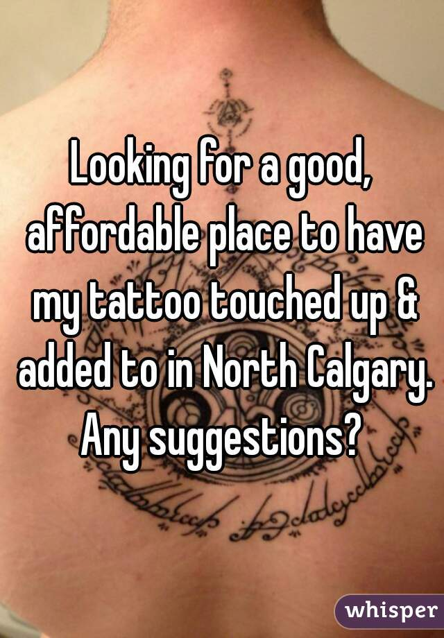 Looking for a good, affordable place to have my tattoo touched up & added to in North Calgary. Any suggestions?