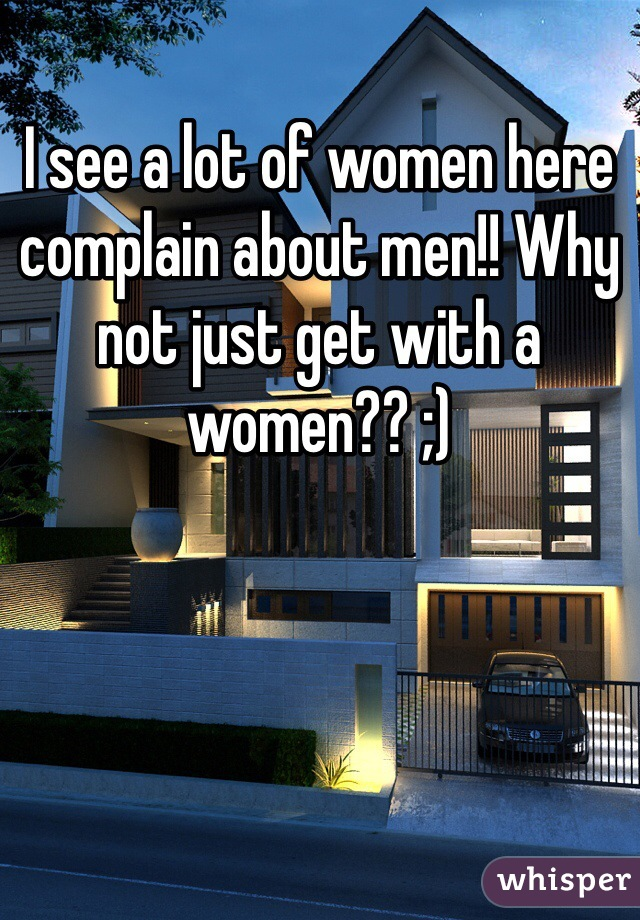 I see a lot of women here complain about men!! Why not just get with a women?? ;)