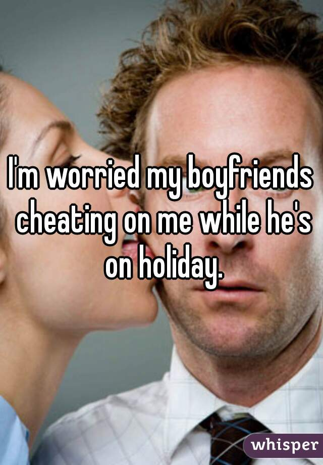 I'm worried my boyfriends cheating on me while he's on holiday.