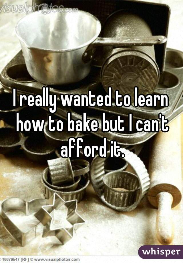 I really wanted to learn how to bake but I can't afford it.