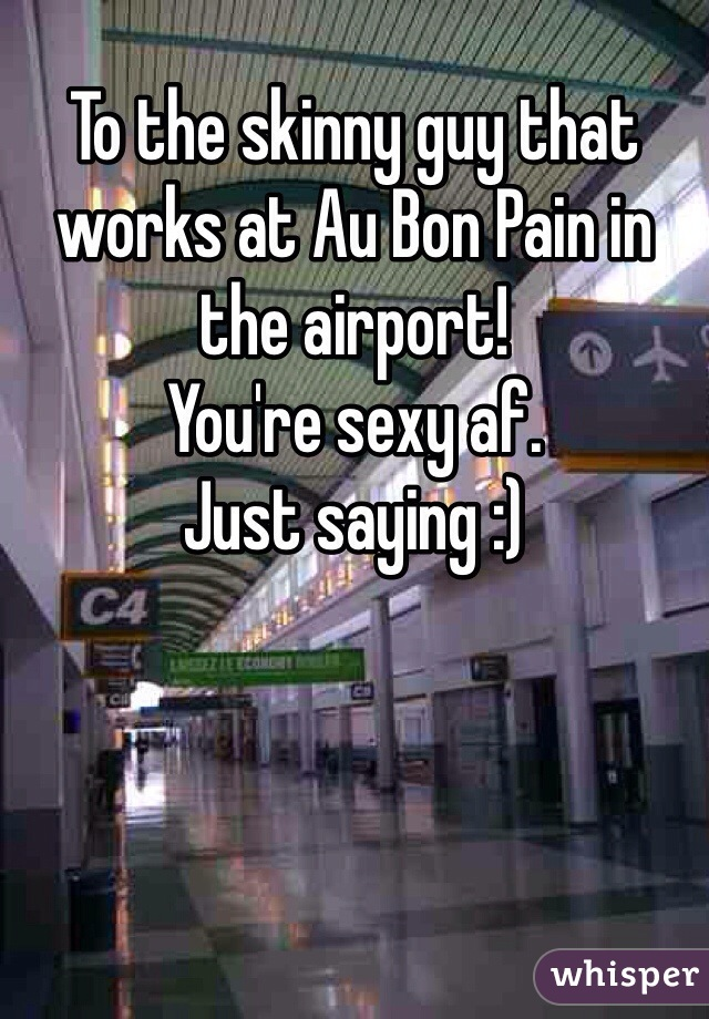 To the skinny guy that works at Au Bon Pain in the airport! You're sexy af.  Just saying :)