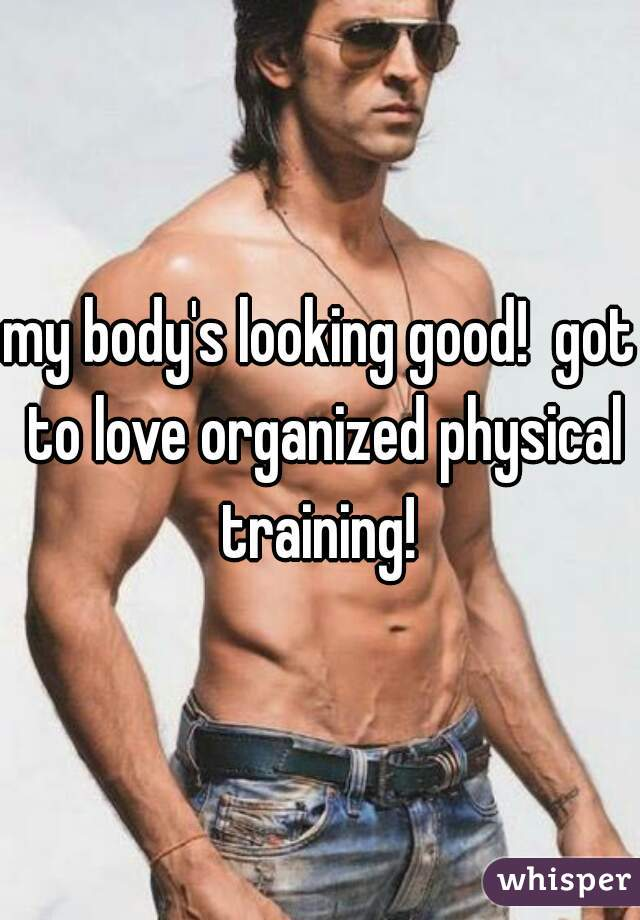 my body's looking good!  got to love organized physical training!