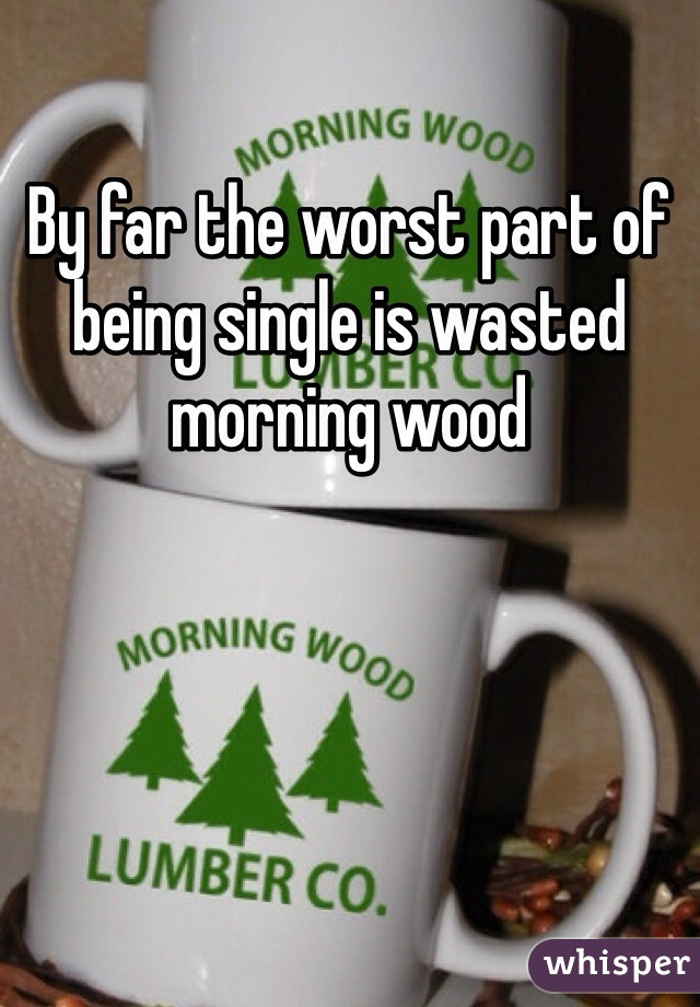 By far the worst part of being single is wasted morning wood
