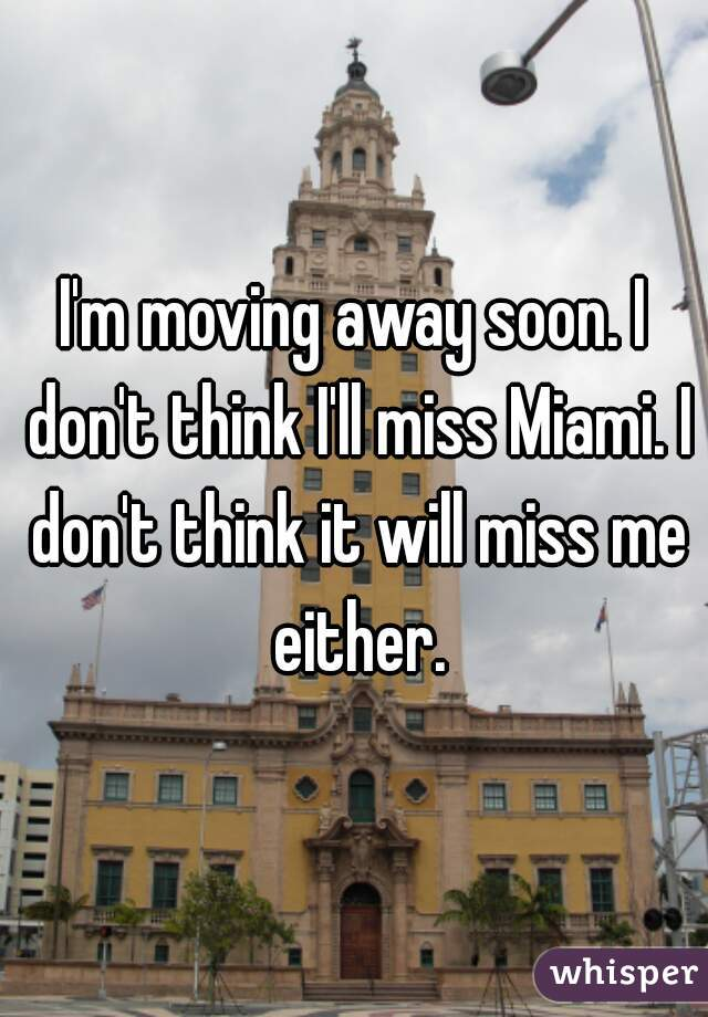 I'm moving away soon. I don't think I'll miss Miami. I don't think it will miss me either.