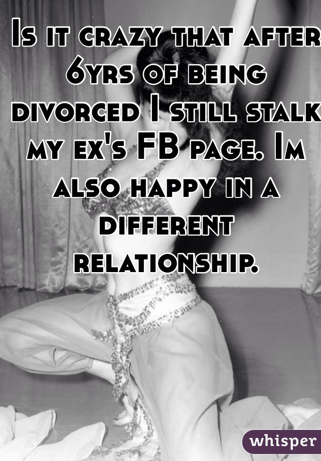 Is it crazy that after 6yrs of being divorced I still stalk my ex's FB page. Im also happy in a different relationship.