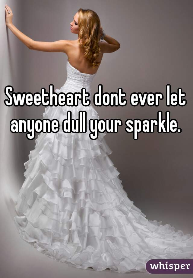 Sweetheart dont ever let anyone dull your sparkle.