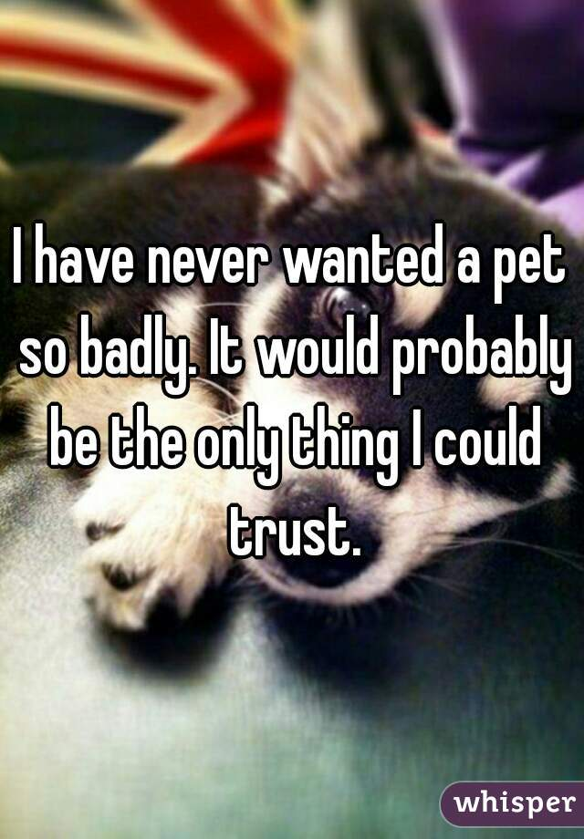 I have never wanted a pet so badly. It would probably be the only thing I could trust.