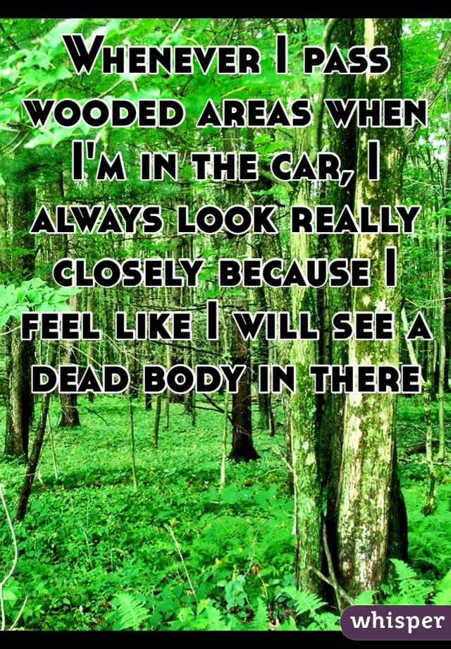 Whenever I pass wooded areas when I'm in the car, I always look really closely because I feel like I will see a dead body in there