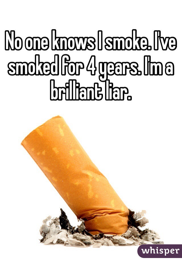 No one knows I smoke. I've smoked for 4 years. I'm a brilliant liar.