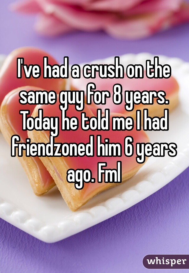I've had a crush on the same guy for 8 years. Today he told me I had friendzoned him 6 years ago. Fml