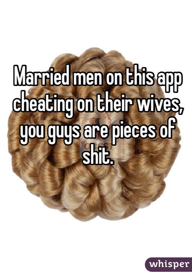 Married men on this app cheating on their wives, you guys are pieces of shit.