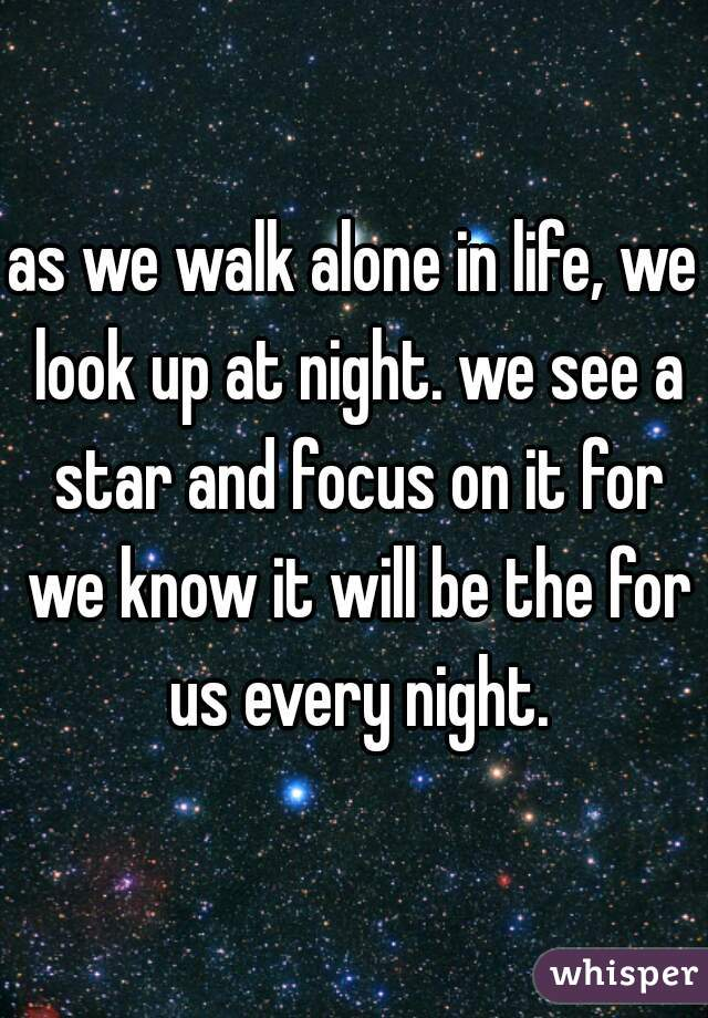 as we walk alone in life, we look up at night. we see a star and focus on it for we know it will be the for us every night.