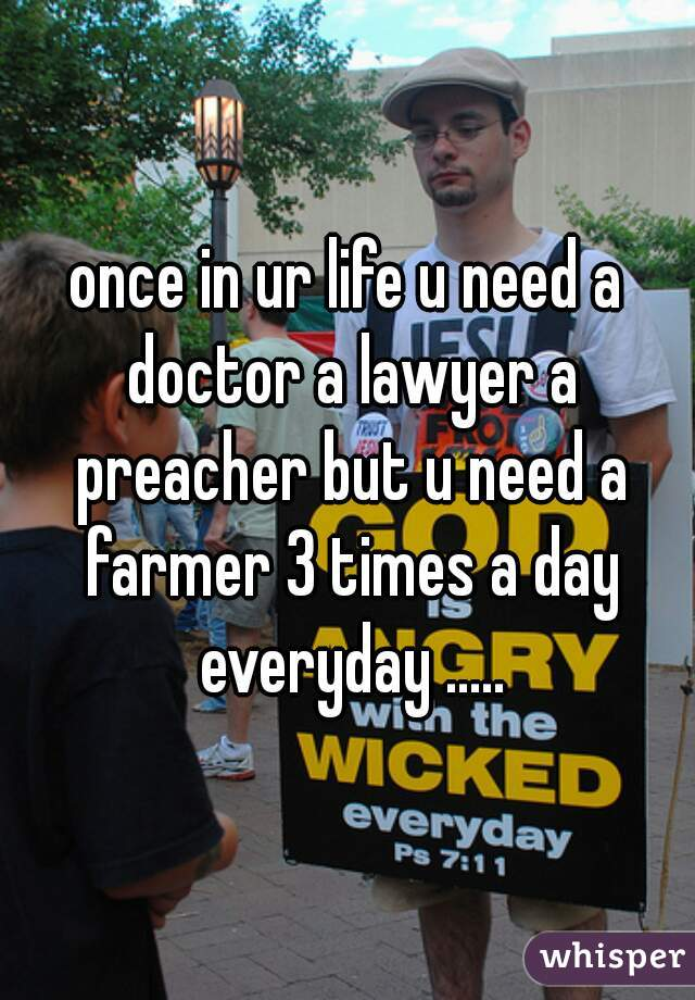 once in ur life u need a doctor a lawyer a preacher but u need a farmer 3 times a day everyday .....