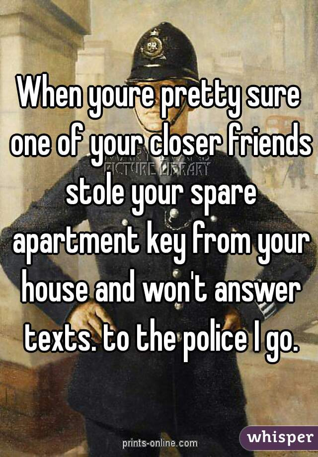 When youre pretty sure one of your closer friends stole your spare apartment key from your house and won't answer texts. to the police I go.