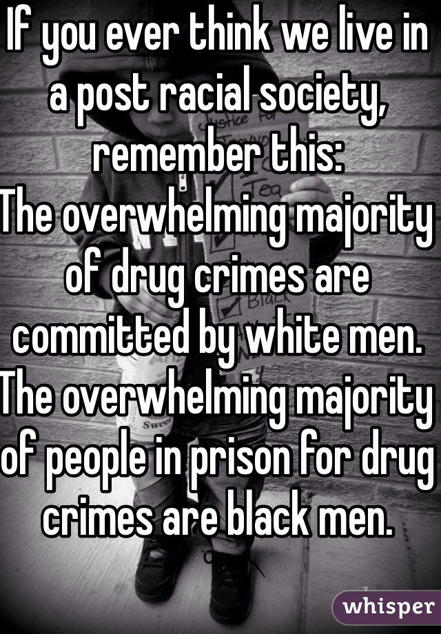 If you ever think we live in a post racial society, remember this: The overwhelming majority of drug crimes are committed by white men.  The overwhelming majority of people in prison for drug crimes are black men.