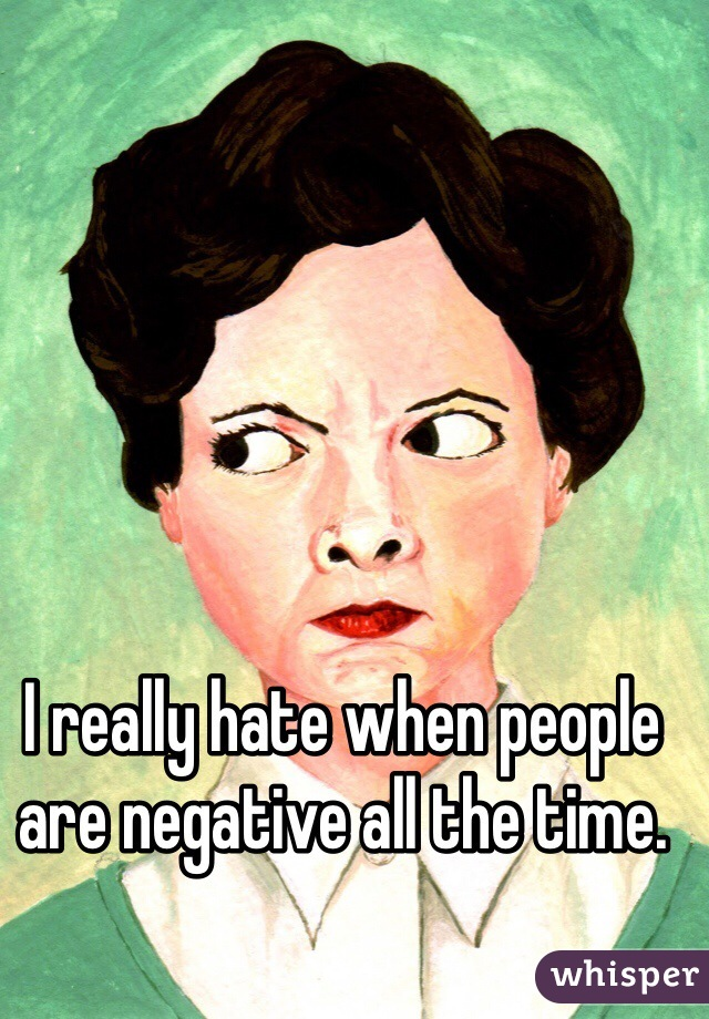 I really hate when people are negative all the time.
