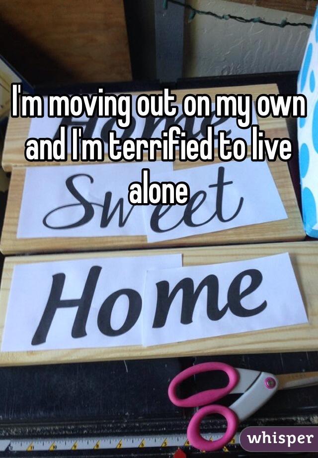 I'm moving out on my own and I'm terrified to live alone