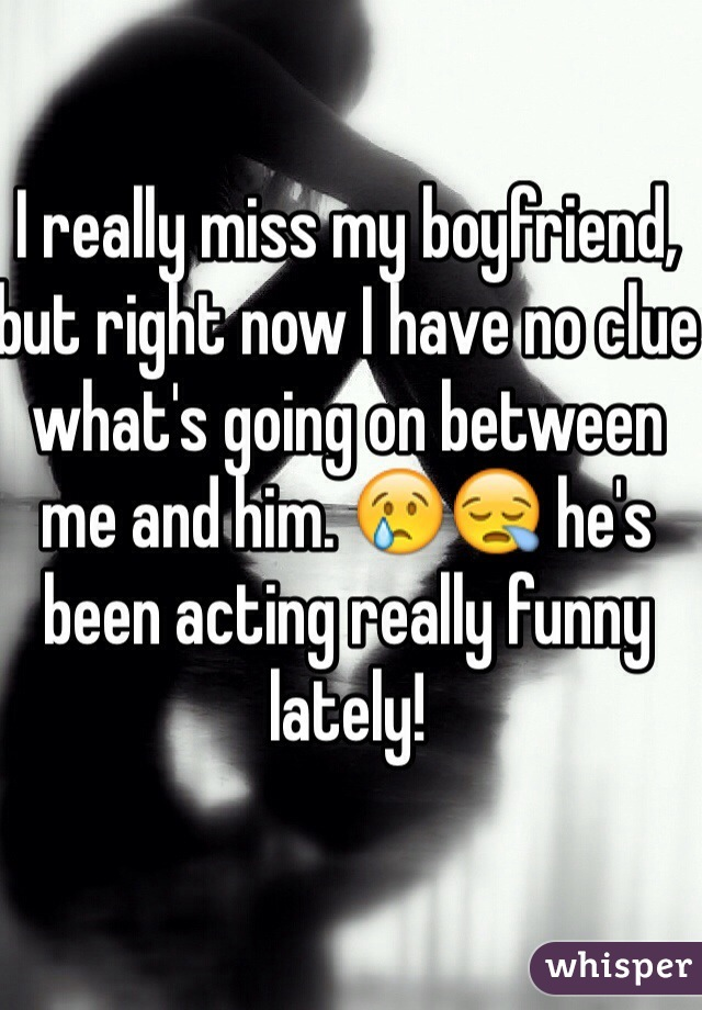 I really miss my boyfriend, but right now I have no clue what's going on between me and him. 😢😪 he's been acting really funny lately!