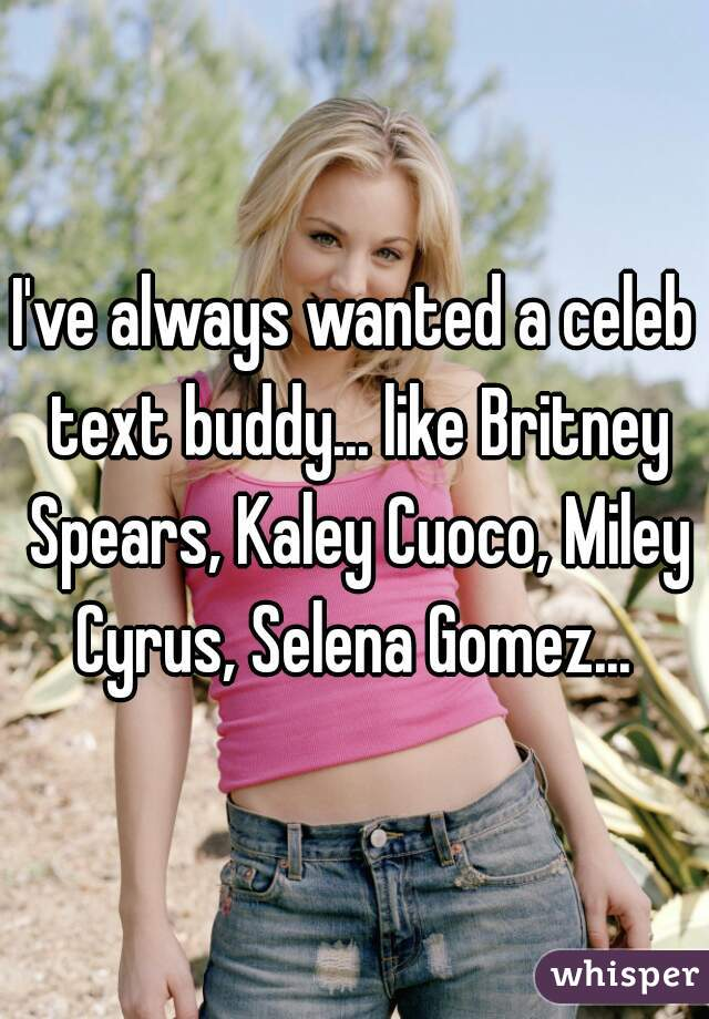 I've always wanted a celeb text buddy... like Britney Spears, Kaley Cuoco, Miley Cyrus, Selena Gomez...
