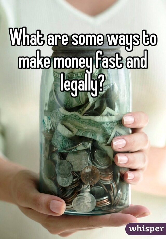 What are some ways to make money fast and legally?