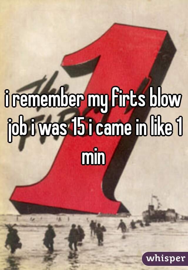 i remember my firts blow job i was 15 i came in like 1 min