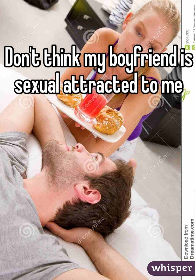 Don't think my boyfriend is sexual attracted to me