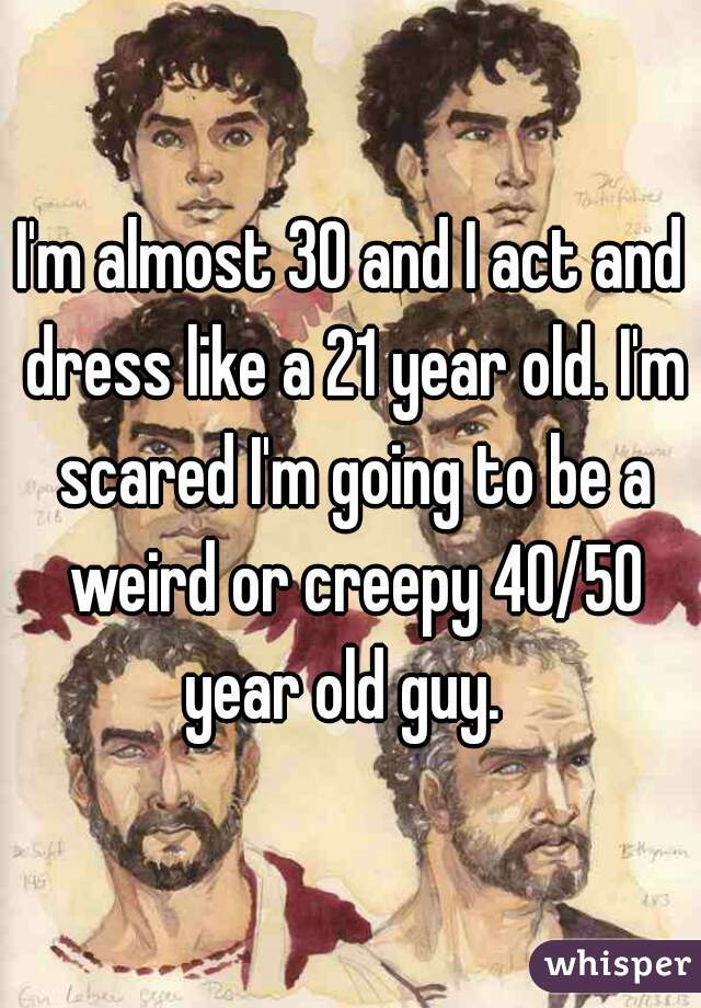 I'm almost 30 and I act and dress like a 21 year old. I'm scared I'm going to be a weird or creepy 40/50 year old guy.