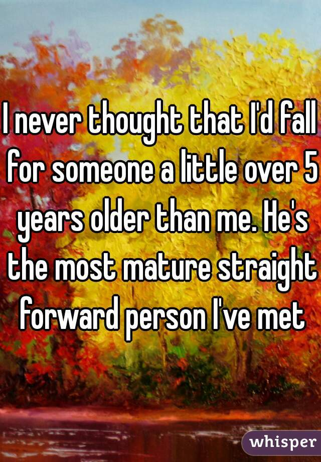I never thought that I'd fall for someone a little over 5 years older than me. He's the most mature straight forward person I've met