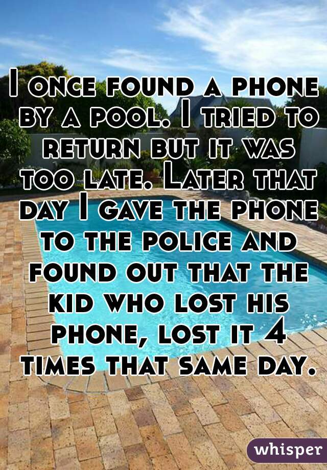 I once found a phone by a pool. I tried to return but it was too late. Later that day I gave the phone to the police and found out that the kid who lost his phone, lost it 4 times that same day.