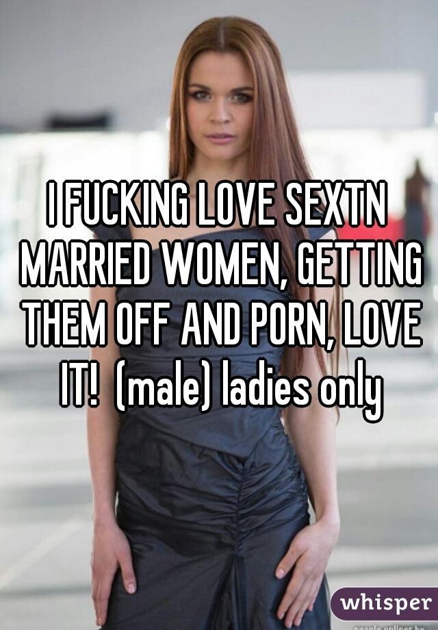 I FUCKING LOVE SEXTN MARRIED WOMEN, GETTING THEM OFF AND PORN, LOVE IT!  (male) ladies only