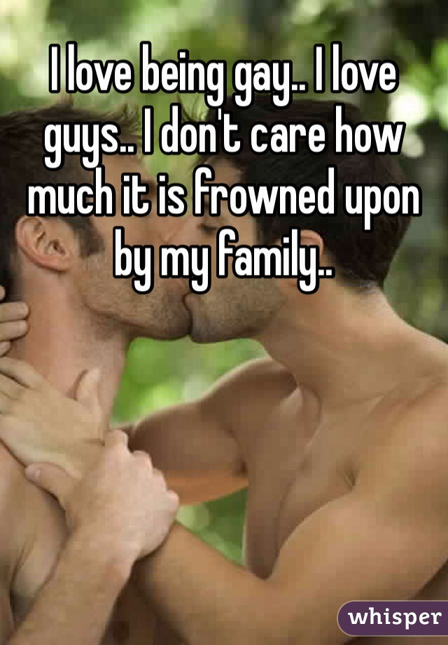 I love being gay.. I love guys.. I don't care how much it is frowned upon by my family..