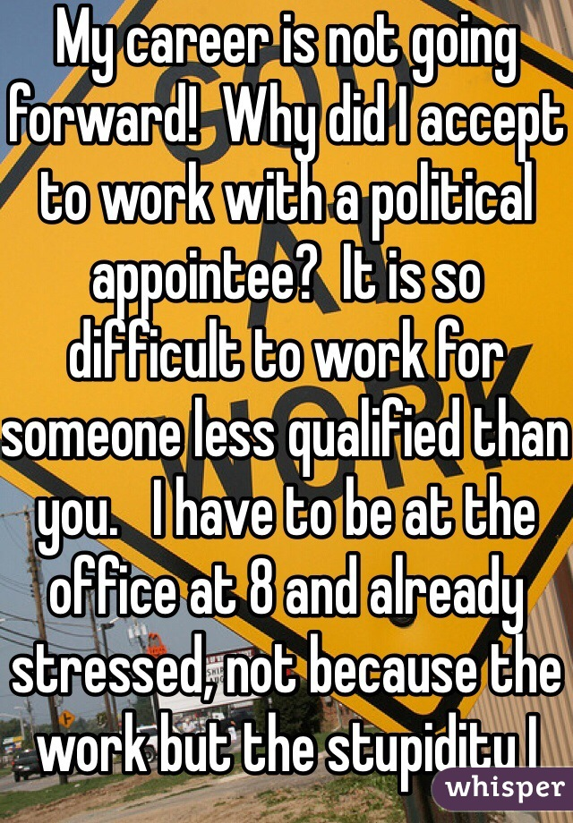 My career is not going forward!  Why did I accept to work with a political appointee?  It is so difficult to work for someone less qualified than you.   I have to be at the office at 8 and already stressed, not because the work but the stupidity I have to hear from my bosses.