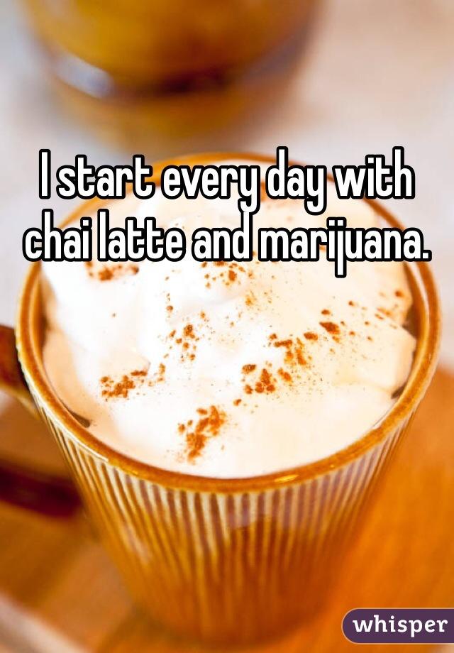 I start every day with chai latte and marijuana.