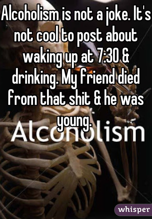 Alcoholism is not a joke. It's not cool to post about waking up at 7:30 & drinking. My friend died from that shit & he was young.