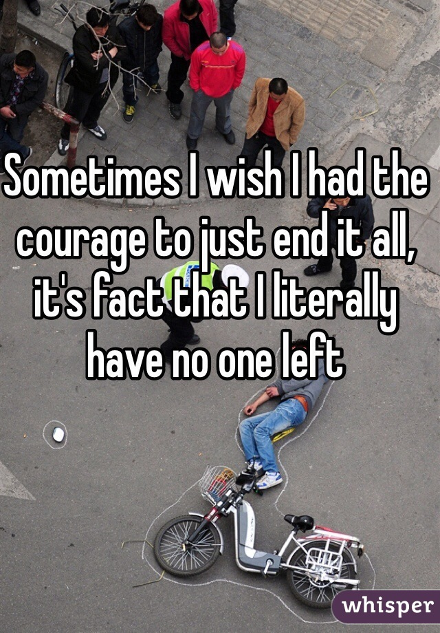 Sometimes I wish I had the courage to just end it all, it's fact that I literally have no one left