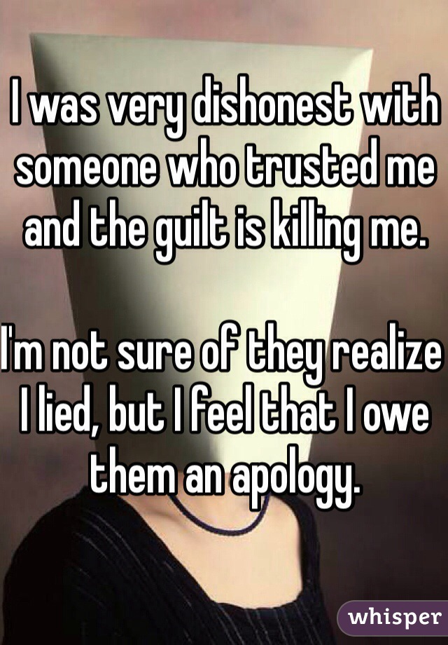 I was very dishonest with someone who trusted me and the guilt is killing me.   I'm not sure of they realize I lied, but I feel that I owe them an apology.